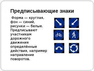 Предписывающие знаки Форма — круглая, фон — синий, рисунки — белые. Предписывают