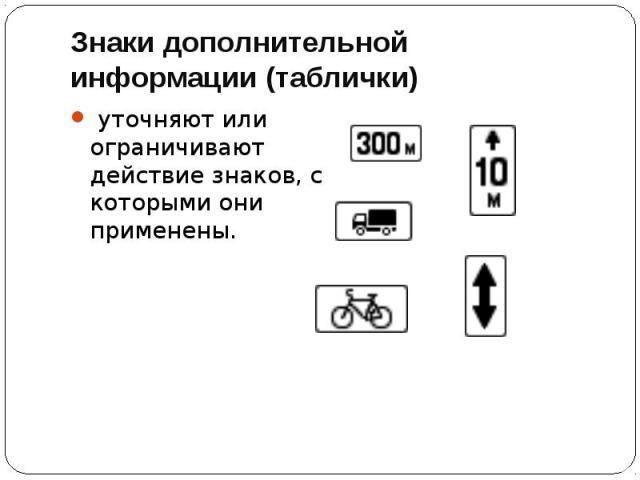 Знаки дополнительной информации (таблички) уточняют или ограничивают действие знаков, с которыми они применены.
