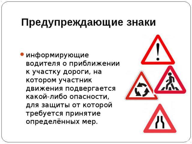 Предупреждающие знаки информирующие водителя о приближении к участку дороги, на котором участник движения подвергается какой-либо опасности, для защиты от которой требуется принятие определённых мер.
