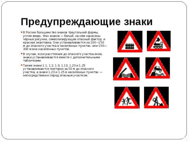 Предупреждающие знаки В России большинство знаков треугольной формы, углом вверх. Фон знаков — белый, на нём нанесены чёрные рисунки, символизирующие опасный фактор, и красная окантовка. Они устанавливаются за 100—150 м до опасного участка в населён…