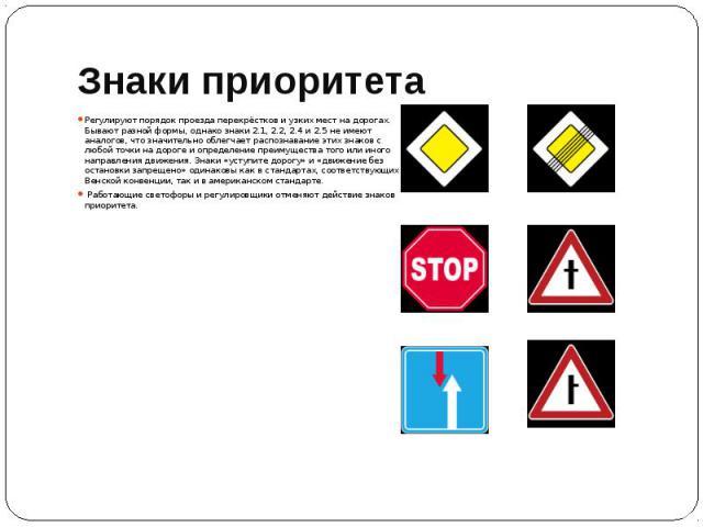 Знаки приоритета Регулируют порядок проезда перекрёстков и узких мест на дорогах. Бывают разной формы, однако знаки 2.1, 2.2, 2.4 и 2.5 не имеют аналогов, что значительно облегчает распознавание этих знаков с любой точки на дороге и определение преи…