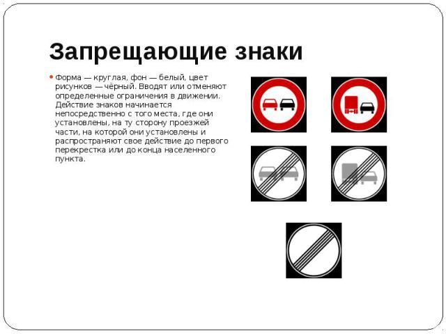 Запрещающие знаки Форма — круглая, фон — белый, цвет рисунков — чёрный. Вводят или отменяют определенные ограничения в движении. Действие знаков начинается непосредственно с того места, где они установлены, на ту сторону проезжей части, на которой о…