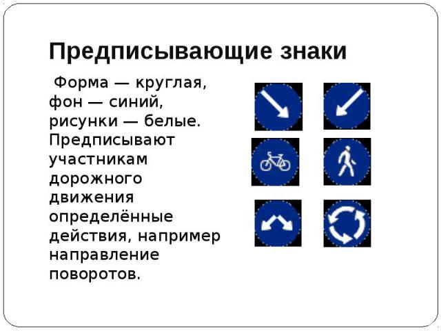 Предписывающие знаки Форма — круглая, фон — синий, рисунки — белые. Предписывают участникам дорожного движения определённые действия, например направление поворотов.