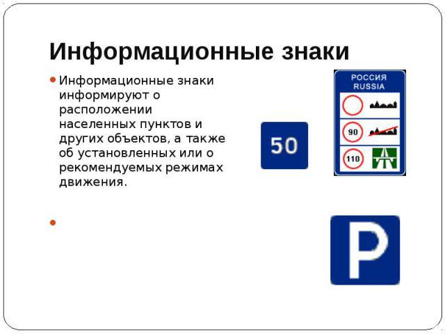 Информационные знаки Информационные знаки информируют о расположении населенных пунктов и других объектов, а также об установленных или о рекомендуемых режимах движения.