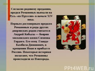 Согласно родовому преданию, предки Романовых выехали на Русь «из Пруссии» в нача