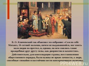 В. О. Ключевский так объяснил это избрание: «Сам по себе Михаил, 16-летний мальч