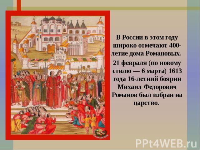 В России в этом году широко отмечают 400-летие дома Романовых. 21 февраля (по новому стилю — 6 марта) 1613 года 16-летний боярин Михаил Федорович Романов был избран на царство.