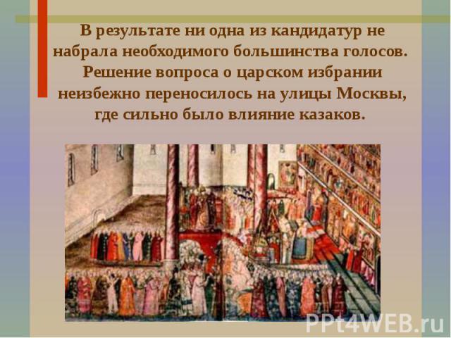 В результате ни одна из кандидатур не набрала необходимого большинства голосов. Решение вопроса о царском избрании неизбежно переносилось на улицы Москвы, где сильно было влияние казаков.