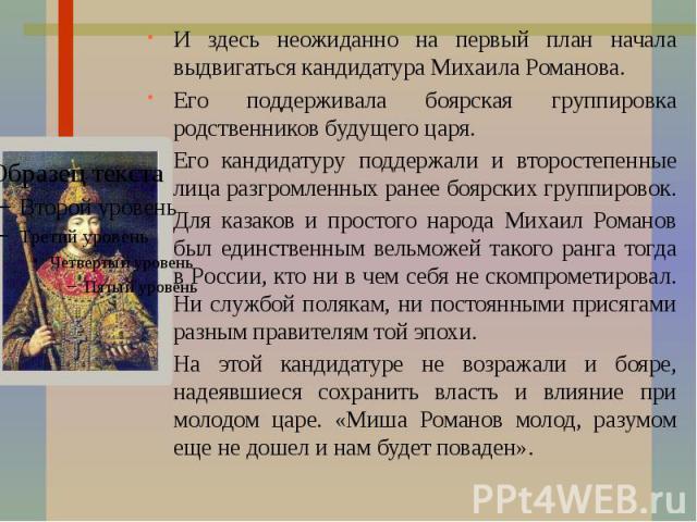 И здесь неожиданно на первый план начала выдвигаться кандидатура Михаила Романова. Его поддерживала боярская группировка родственников будущего царя. Его кандидатуру поддержали и второстепенные лица разгромленных ранее боярских группировок. Для каза…