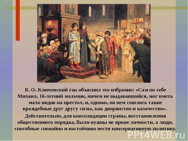 В. О. Ключевский так объяснил это избрание: «Сам по себе Михаил, 16-летний мальчик, ничем не выдававшийся, мог иметь мало видов на престол, и, однако, на нем сошлись такие враждебные друг другу силы, как дворянство и казачество». Действительно, для …