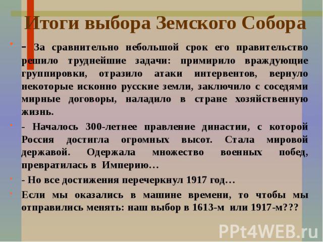 Итоги выбора Земского Собора - За сравнительно небольшой срок его правительство решило труднейшие задачи: примирило враждующие группировки, отразило атаки интервентов, вернуло некоторые исконно русские земли, заключило с соседями мирные договоры, на…