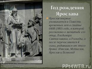 Год рождения Ярослава Ярослав впервые упоминается в Повести временных лет в стат
