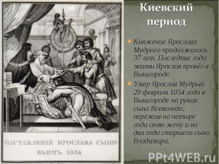 Киевский период Княжение Ярослава Мудрого продолжалось 37 лет. Последние года жи