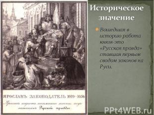 Историческое значение Вошедшая в историю работа князя-это «Русская правда» ставш