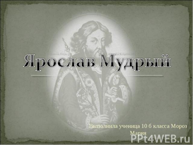 Ярослав Мудрый Выполнила ученица 10 б класса Мороз Мария