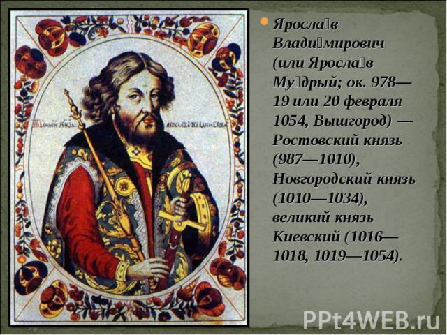 Ярослав Владимирович (или Ярослав Мудрый; ок. 978— 19 или 20 февраля 1054, Вышгород)— Ростовский князь (987—1010), Новгородский князь (1010—1034), великий князь Киевский (1016—1018, 1019—1054).