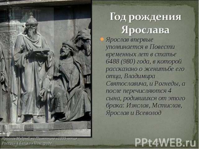 Год рождения Ярослава Ярослав впервые упоминается в Повести временных лет в статье 6488 (980) года, в которой рассказано о женитьбе его отца, Владимира Святославича, и Рогнеды, а после перечисляются 4 сына, родившихся от этого брака: Изяслав, Мстисл…