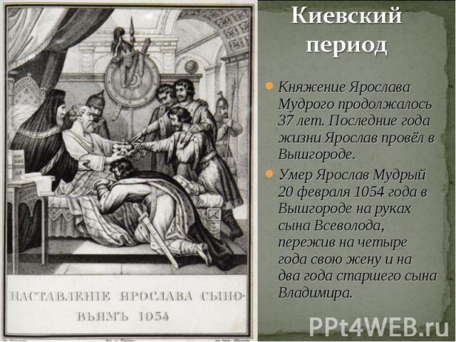 Киевский период Княжение Ярослава Мудрого продолжалось 37 лет. Последние года жизни Ярослав провёл в Вышгороде.Умер Ярослав Мудрый 20 февраля 1054 года в Вышгороде на руках сына Всеволода, пережив на четыре года свою жену и на два года старшего сына…