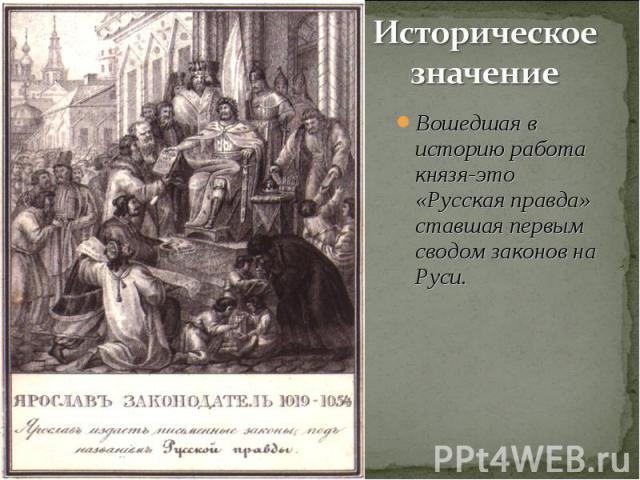 Историческое значение Вошедшая в историю работа князя-это «Русская правда» ставшая первым сводом законов на Руси.