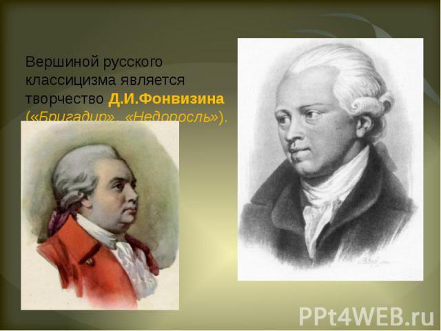 Вершиной русского классицизма является творчество Д.И.Фонвизина («Бригадир», «Недоросль»).