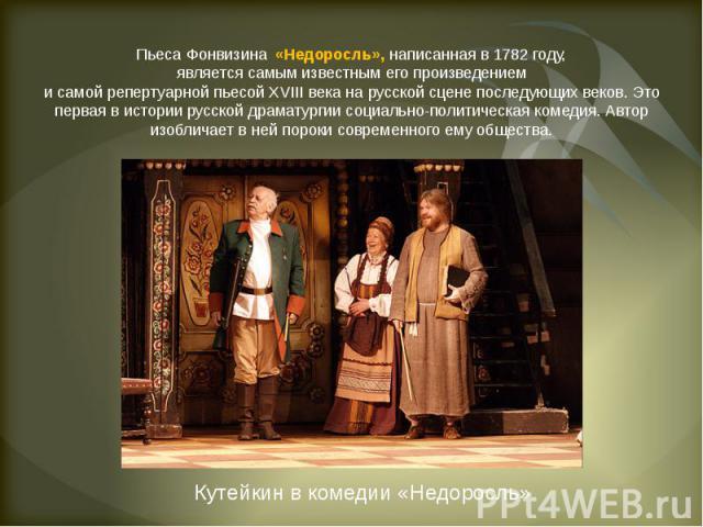 Пьеса Фонвизина «Недоросль», написанная в 1782 году,является самым известным его произведениеми самой репертуарной пьесой XVIII века на русской сцене последующих веков. Это первая в истории русской драматургии социально-политическая комедия. Автор и…