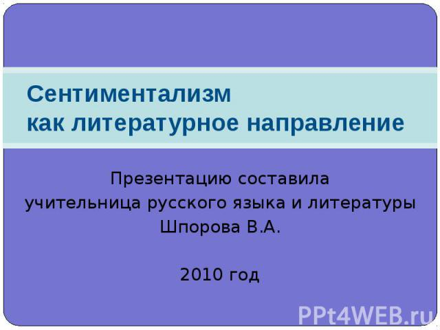 Сентиментализмкак литературное направление Презентацию составилаучительница русского языка и литературыШпорова В.А.2010 год