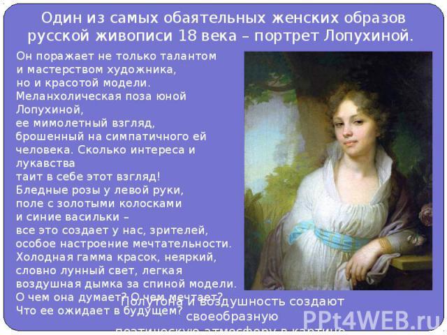 Один из самых обаятельных женских образов русской живописи 18 века – портрет Лопухиной. Он поражает не только талантоми мастерством художника,но и красотой модели. Меланхолическая поза юной Лопухиной,ее мимолетный взгляд,брошенный на симпатичного ей…