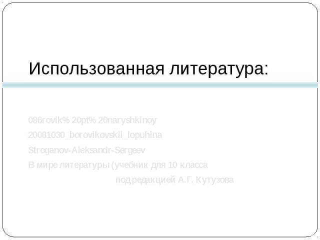 Использованная литература: 086rovik%20pt%20naryshkinoy20081030_borovikovskii_lopuhinaStroganov-Aleksandr-SergeevВ мире литературы (учебник для 10 класса под редакцией А.Г. Кутузова