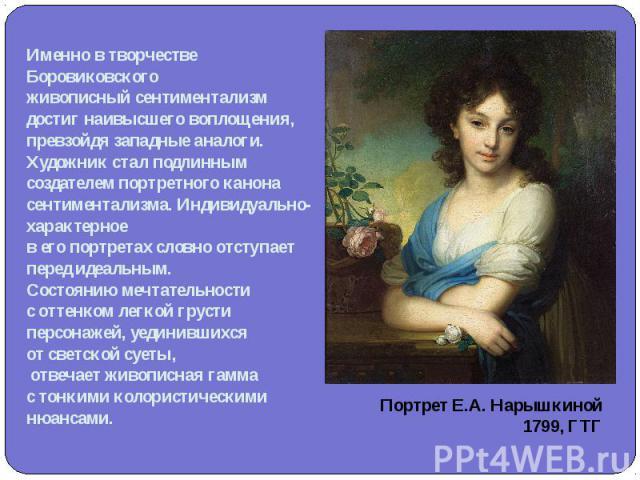 Именно в творчестве Боровиковскогоживописный сентиментализм достиг наивысшего воплощения, превзойдя западные аналоги. Художник стал подлинным создателем портретного канона сентиментализма. Индивидуально-характерноев его портретах словно отступает пе…