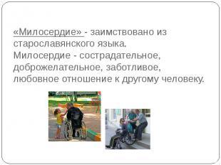 «Милосердие» - заимствовано из старославянского языка.Милосердие - сострадательн