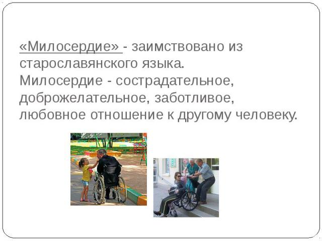 «Милосердие» - заимствовано из старославянского языка.Милосердие - сострадательное, доброжелательное, заботливое, любовное отношение к другому человеку.
