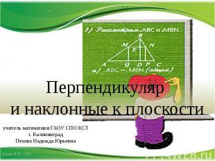 Перпендикуляр и наклонные к плоскости учитель математики ГАОУ СПО КСТг. Калининг