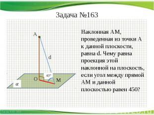 Задача №163 Наклонная АМ, проведенная из точки А к данной плоскости, равна d. Че