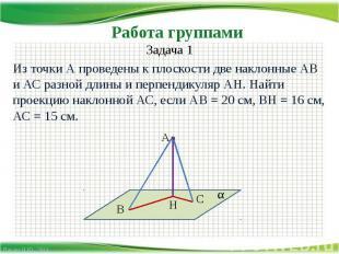 Работа группами Задача 1Из точки А проведены к плоскости две наклонные АВ и АС р