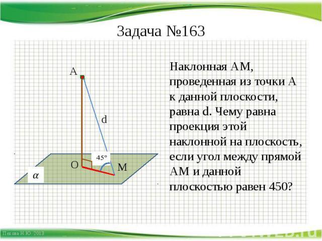 Задача №163 Наклонная АМ, проведенная из точки А к данной плоскости, равна d. Чему равна проекция этой наклонной на плоскость, если угол между прямой АМ и данной плоскостью равен 450?