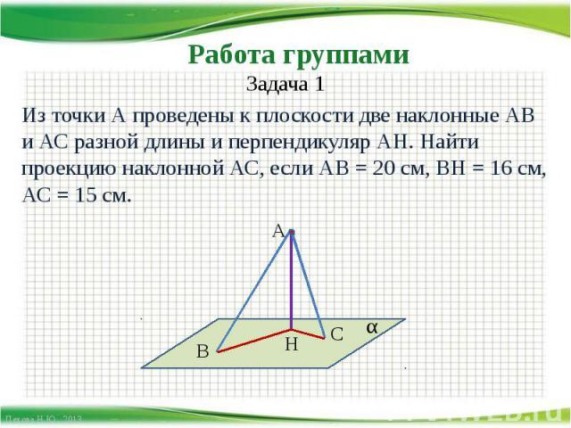 Работа группами Задача 1Из точки А проведены к плоскости две наклонные АВ и АС разной длины и перпендикуляр АН. Найти проекцию наклонной АС, если АВ = 20 см, ВН = 16 см, АС = 15 см.