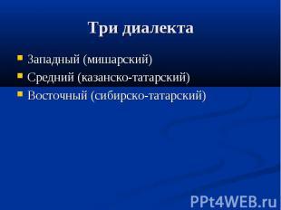 Три диалекта Западный (мишарский)Средний (казанско-татарский)Восточный (сибирско