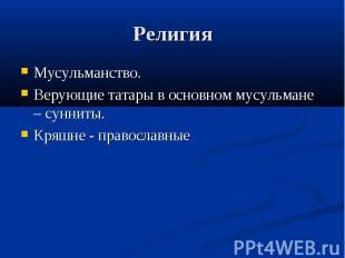 Религия Мусульманство.Верующие татары в основном мусульмане – сунниты.Кряшне - п
