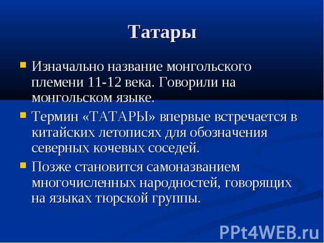 Татары Изначально название монгольского племени 11-12 века. Говорили на монгольском языке.Термин «ТАТАРЫ» впервые встречается в китайских летописях для обозначения северных кочевых соседей.Позже становится самоназванием многочисленных народностей, г…