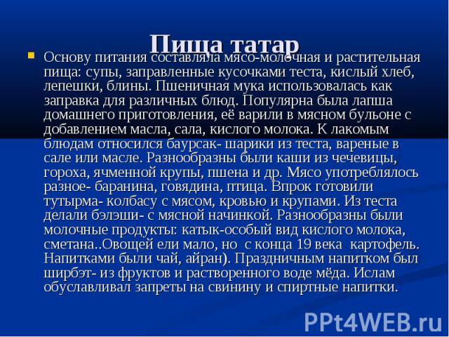 Пища татар Основу питания составляла мясо-молочная и растительная пища: супы, заправленные кусочками теста, кислый хлеб, лепешки, блины. Пшеничная мука использовалась как заправка для различных блюд. Популярна была лапша домашнего приготовления, её …