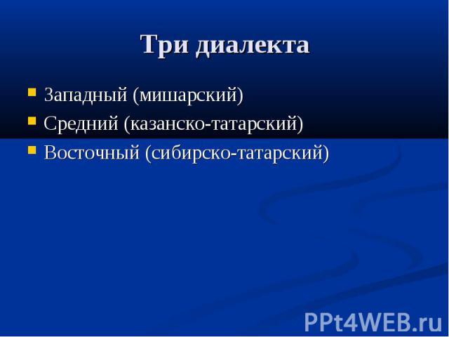 Три диалекта Западный (мишарский)Средний (казанско-татарский)Восточный (сибирско-татарский)