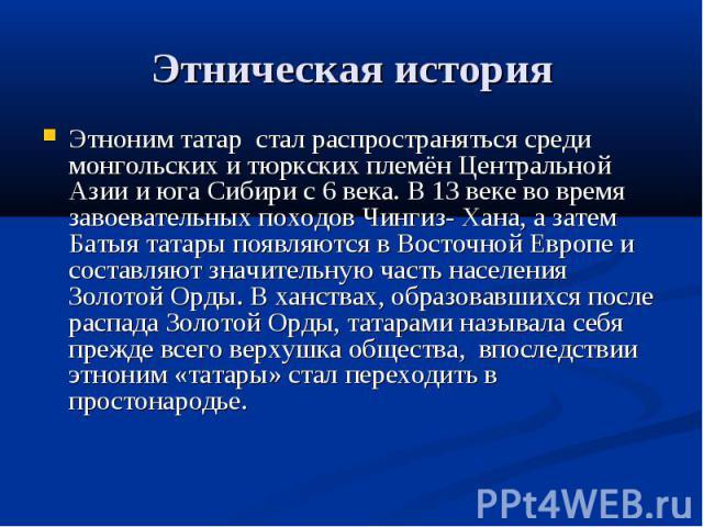 Этническая история Этноним татар стал распространяться среди монгольских и тюркских племён Центральной Азии и юга Сибири с 6 века. В 13 веке во время завоевательных походов Чингиз- Хана, а затем Батыя татары появляются в Восточной Европе и составляю…