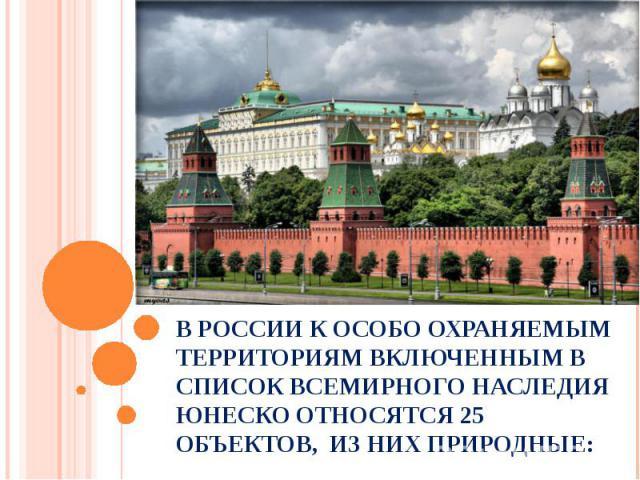 В России к особо охраняемым территориям включенным в список всемирного наследия ЮНЕСКО относятся 25 объектов, из них природные: