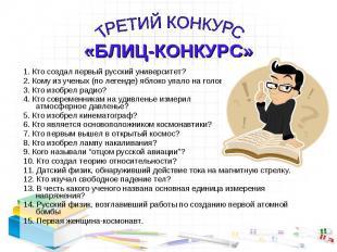 ТРЕТИЙ КОНКУРС «БЛИЦ-КОНКУРС»1. Кто создал первый русский университет?2. Кому из