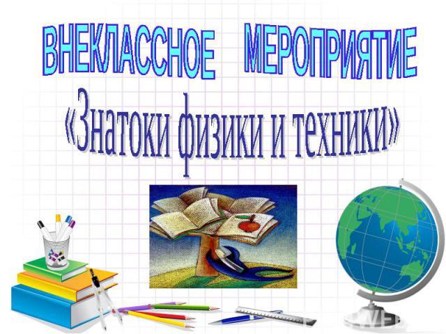 ВНЕКЛАССНОЕ МЕРОПРИЯТИЕ «Знатоки физики и техники»