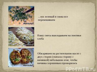 ...лук зеленый и снова все перемешиваемНашу смесь выкладываем на ломтики хлебаОб