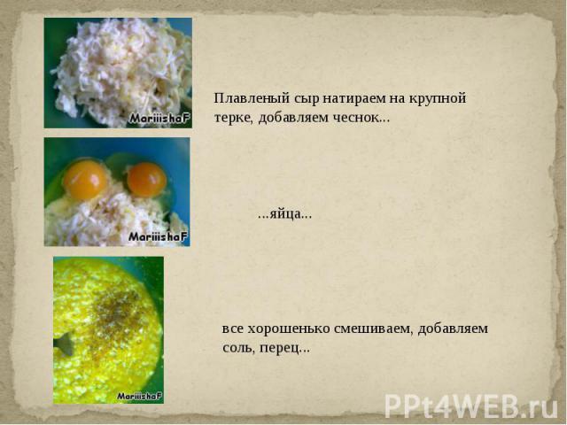 Плавленый сыр натираем на крупной терке, добавляем чеснок......яйца...все хорошенько смешиваем, добавляем соль, перец...