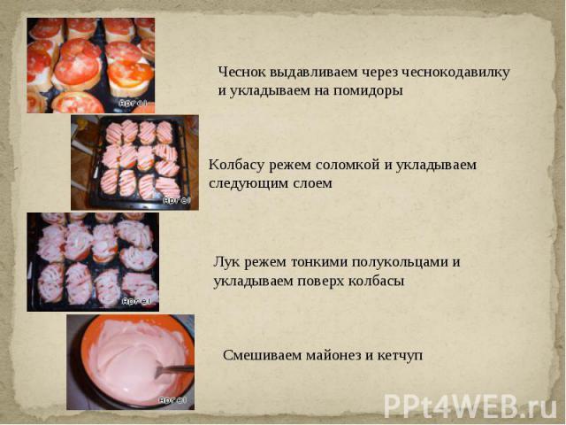 Чеснок выдавливаем через чеснокодавилку и укладываем на помидорыКолбасу режем соломкой и укладываем следующим слоемЛук режем тонкими полукольцами и укладываем поверх колбасыСмешиваем майонез и кетчуп