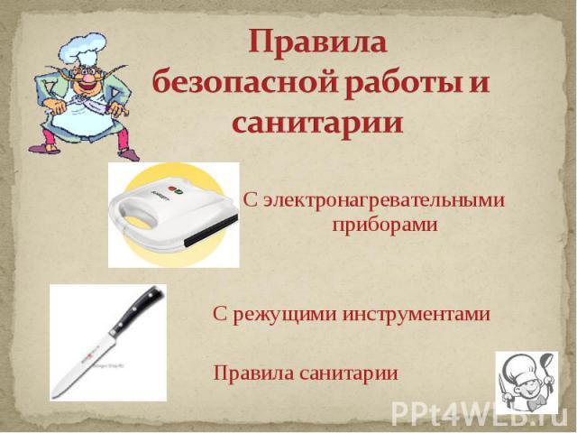 Правила безопасной работы и санитарии С электронагревательными приборамиС режущими инструментамиПравила санитарии