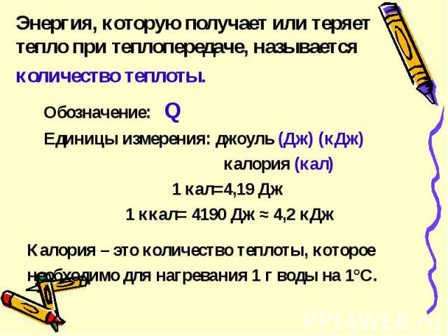 Энергия, которую получает или теряет тепло при теплопередаче, называется количество теплоты. Обозначение: QЕдиницы измерения: джоуль (Дж) (кДж) калория (кал)1 кал=4,19 Дж 1 ккал= 4190 Дж ≈ 4,2 кДжКалория – это количество теплоты, котороенеобходимо д…